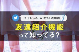 【連載】チャトレのTwitter活用術シリーズ③友達紹介機能って知ってる?【第3回】