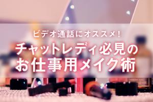 ビデオ通話にオススメ!チャットレディ必見のお仕事用メイク術!