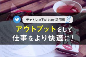 【連載】チャトレのTwitter活用術シリーズ②アウトプットをして仕事をより快適に!【第2回】