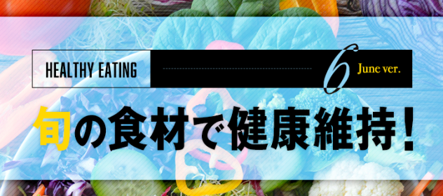 旬の食材で健康維持!〜6月編〜